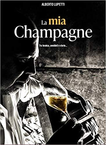 La mia Champagne . Il racconto del vino più famoso(e migliore…) al mondo tra tecnica, storia e aneddoti