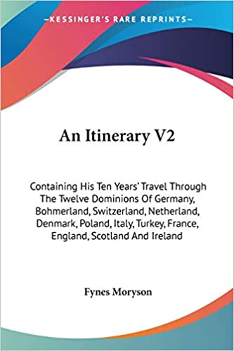 An Itinerary: Containing His Ten Years' Travel Through the Twelve Dominions of Germany, Bohmerland, Switzerland, Netherland, Denmark, Poland, Italy, … Scotland and Ireland